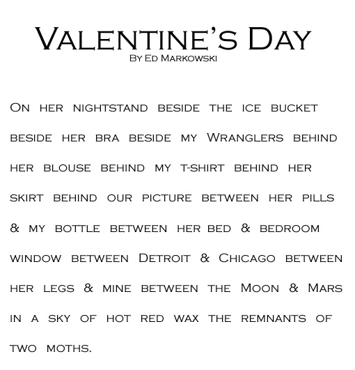 Valentine's Day  By Ed Markowski      On her nightstand beside the ice bucket      beside her bra beside my Wranglers behind      her blouse behind my t-shirt behind her      skirt behind our picture between her pills      & my bottle between her bed & bedroom      window between Detroit & Chicago between      her legs & mine between the Moon & Mars      in a sky of hot red wax the remnants of      two moths.